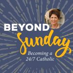 Beyond Sunday: Becoming a 24/7 Catholic